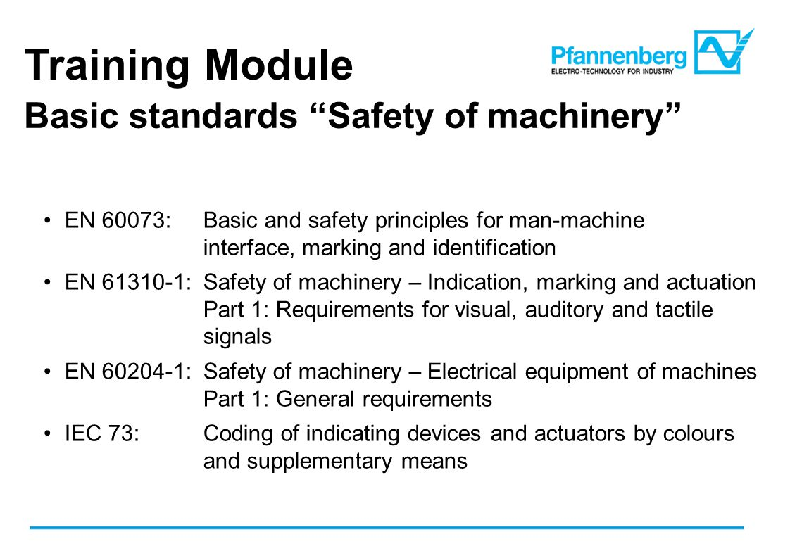 Training Module Basic standards Safety of machinery EN 60073:Basic and safety principles for man-machine interface, marking and identification EN 61310-1:Safety of machinery – Indication, marking and actuation Part 1: Requirements for visual, auditory and tactile signals EN 60204-1:Safety of machinery – Electrical equipment of machines Part 1: General requirements IEC 73:Coding of indicating devices and actuators by colours and supplementary means