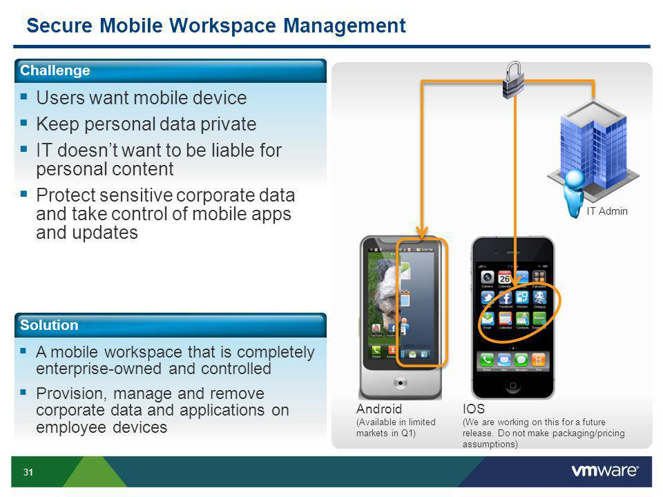 31 Secure Mobile Workspace Management Challenge Users want mobile device Keep personal data private IT doesnt want to be liable for personal content Protect sensitive corporate data and take control of mobile apps and updates Solution A mobile workspace that is completely enterprise-owned and controlled Provision, manage and remove corporate data and applications on employee devices IT Admin Android (Available in limited markets in Q1) IOS (We are working on this for a future release.