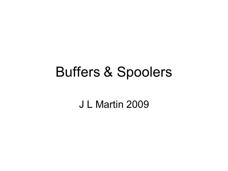 Buffers & Spoolers J L Martin 2009
