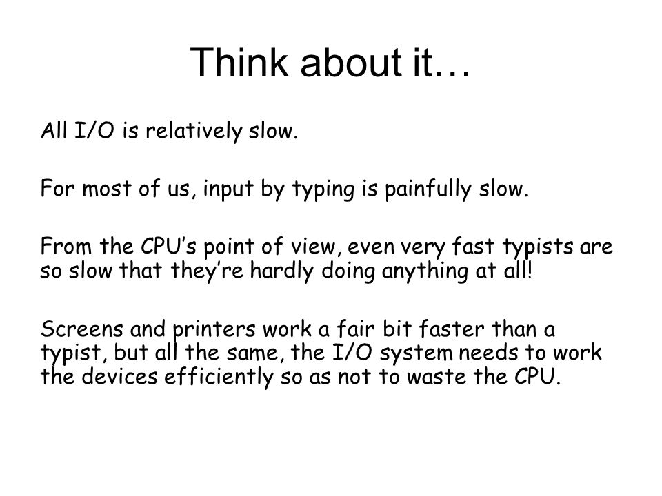 Think about it… All I/O is relatively slow. For most of us, input by typing is painfully slow.