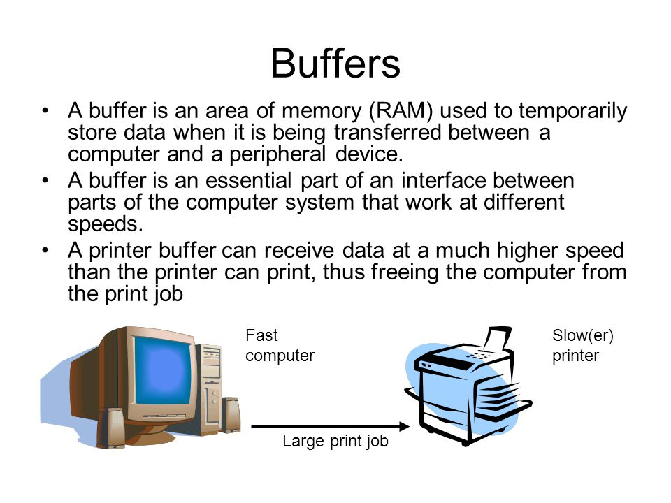 Buffers A buffer is an area of memory (RAM) used to temporarily store data when it is being transferred between a computer and a peripheral device.
