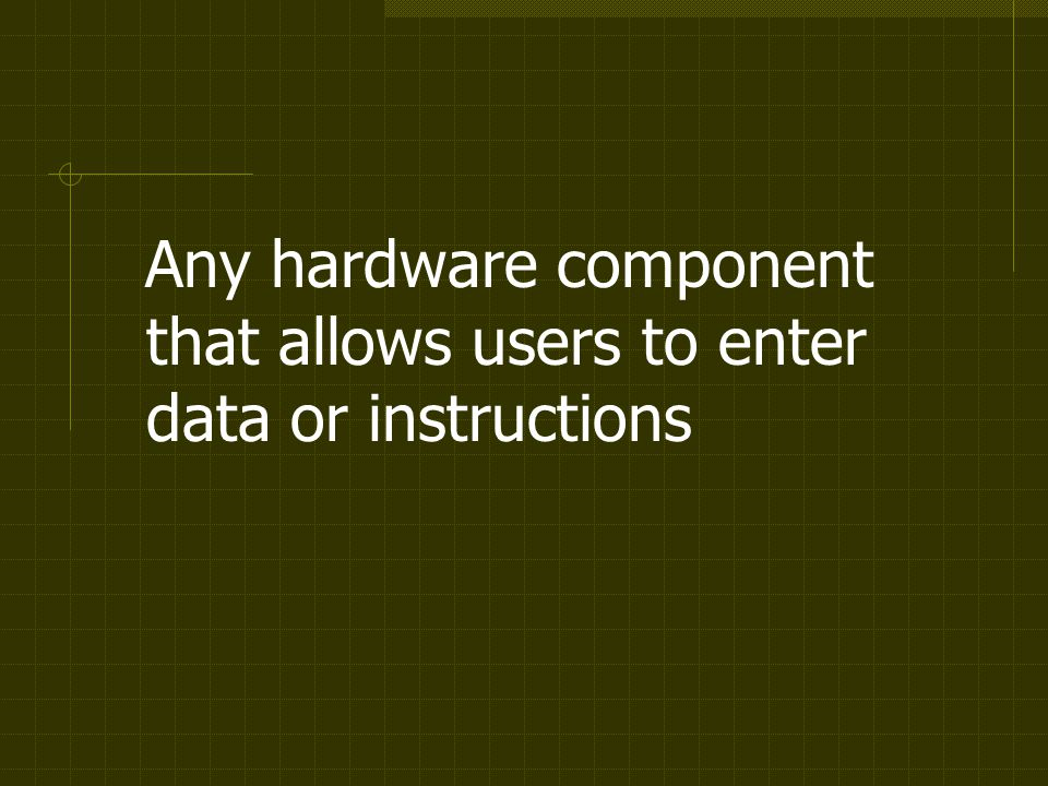 Any hardware component that allows users to enter data or instructions