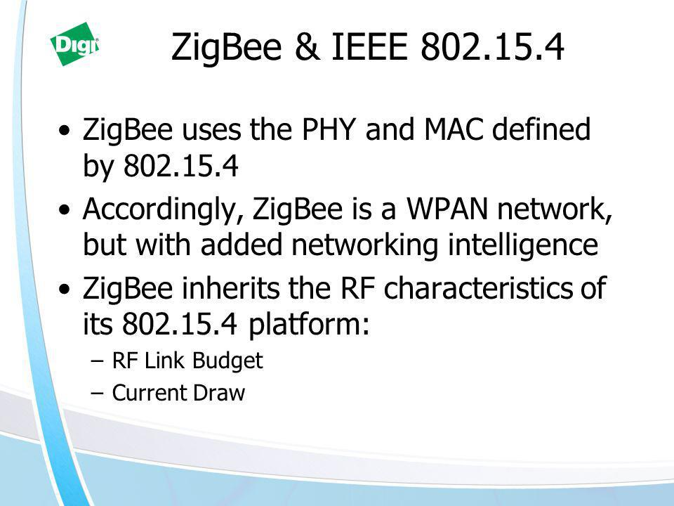 ZigBee & IEEE 802.15.4 ZigBee uses the PHY and MAC defined by 802.15.4 Accordingly, ZigBee is a WPAN network, but with added networking intelligence ZigBee inherits the RF characteristics of its 802.15.4 platform: –RF Link Budget –Current Draw