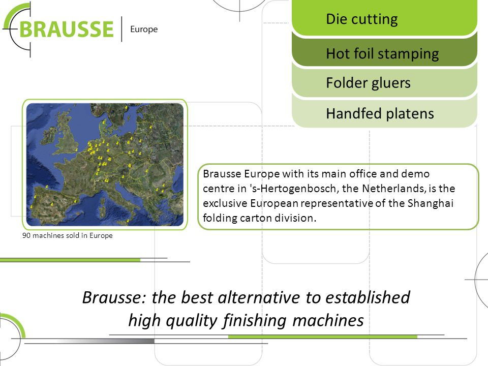 Brausse: the best alternative to established high quality finishing machines Brausse Europe with its main office and demo centre in 's-Hertogenbosch,