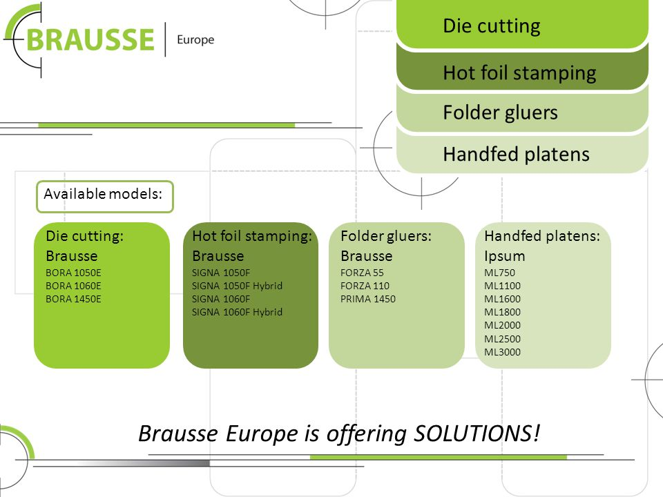 Available models: Die cutting Hot foil stamping Folder gluers Handfed platens Brausse Europe is offering SOLUTIONS! Die cutting: Brausse BORA 1050E BO