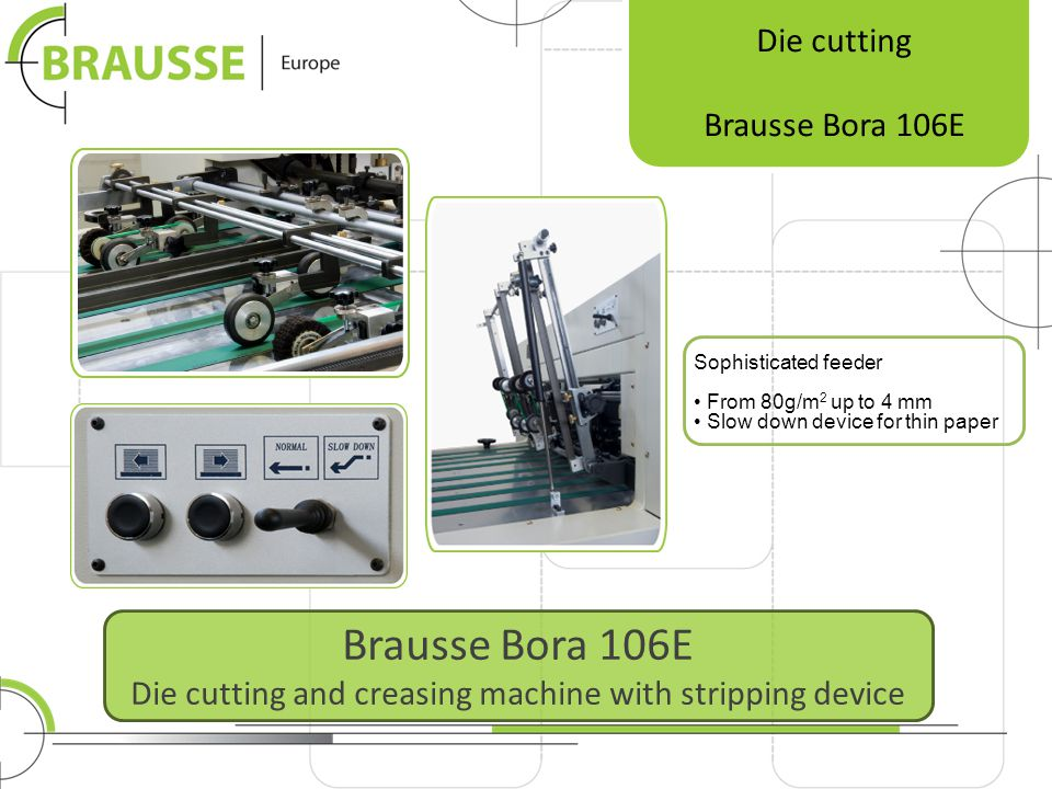 Brausse Bora 1060E Die cutting and creasing machine with stripping device Die cutting Brausse Bora 1060E Side lay pull on OS and DS standard Side lay push on OS and DS standard Each gripper bar can be individually shimmed to ensure very precise register in case of uneven chain stretching after years of production