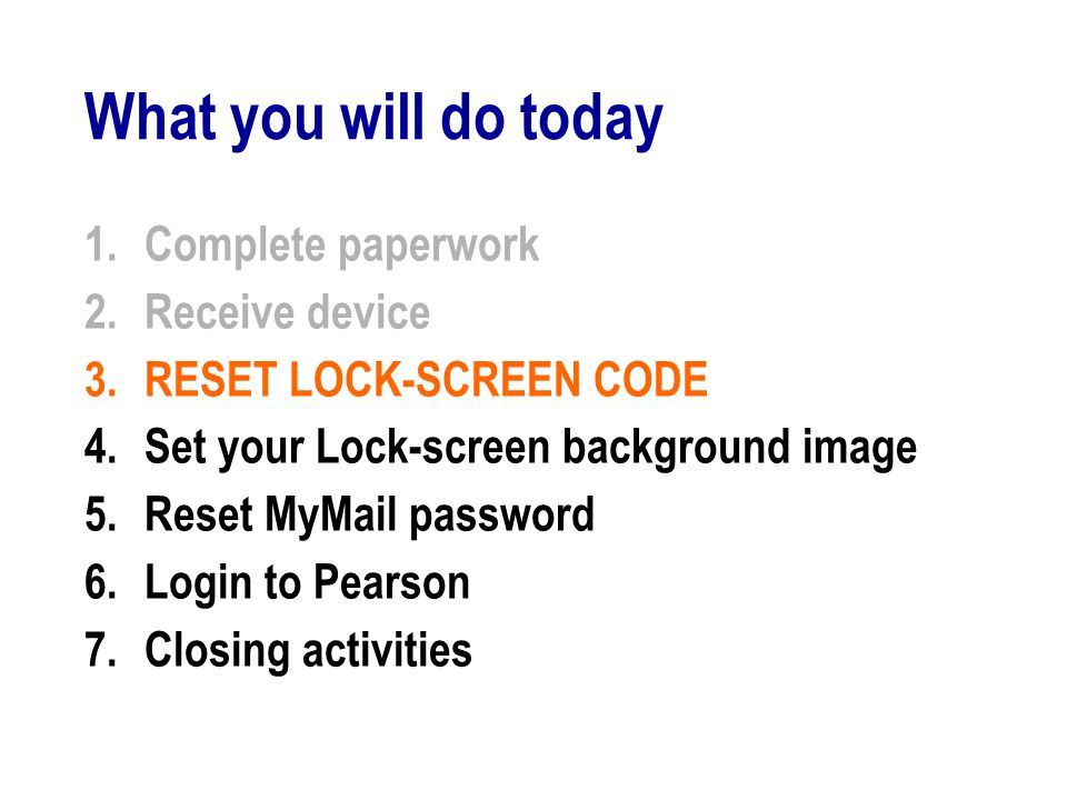 What you will do today 1.Complete paperwork 2.Receive device 3.RESET LOCK-SCREEN CODE 4.Set your Lock-screen background image 5.Reset MyMail password 6.Login to Pearson 7.Closing activities