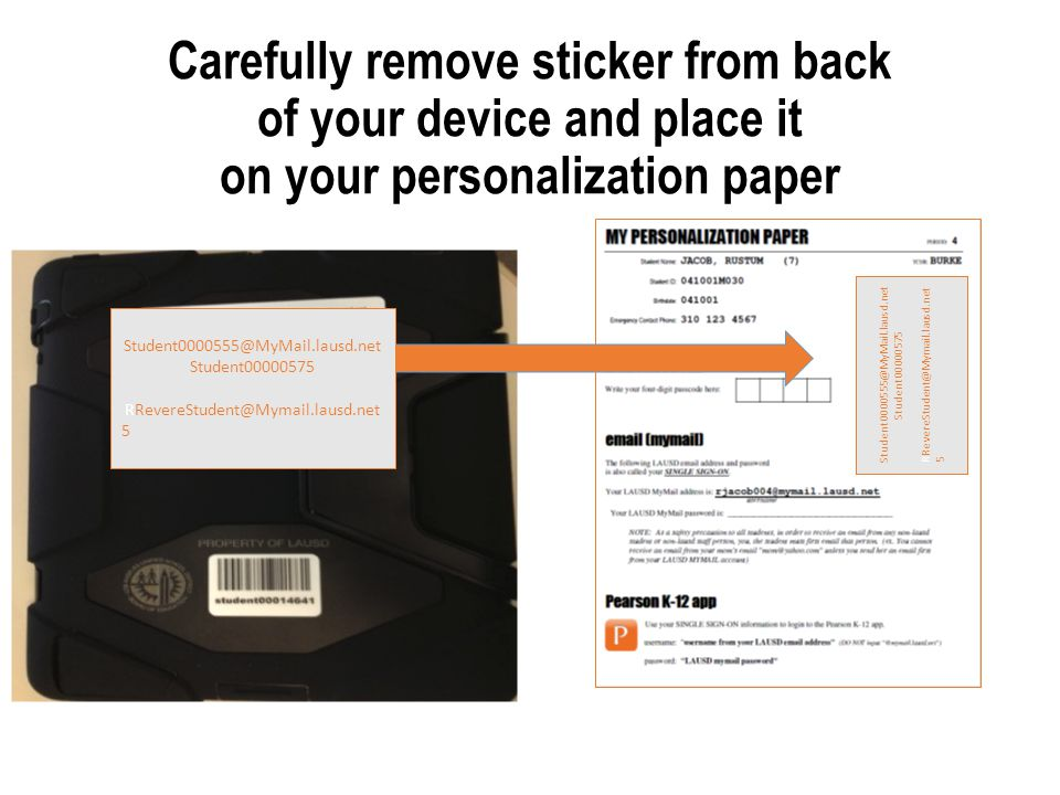 Carefully remove sticker from back of your device and place it on your personalization paper Student0000555@MyMail.lausd.net Student00000575 RRevereStudent@Mymail.lausd.net 5 Student0000555@MyMail.lausd.net Student00000575 RRevereStudent@Mymail.lausd.net 5