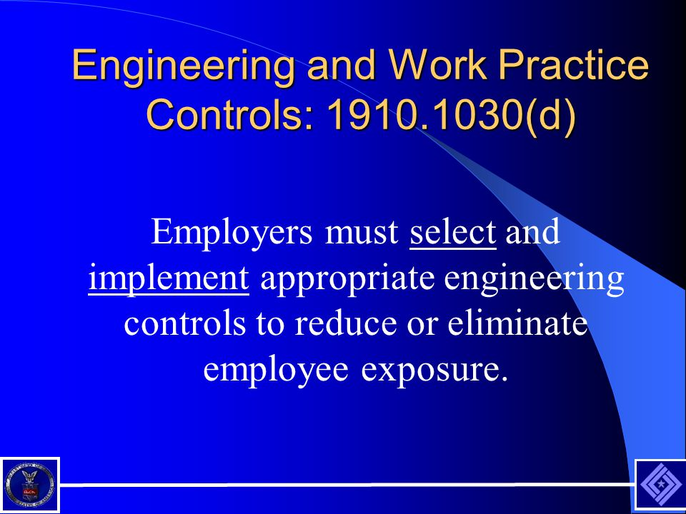 Engineering and Work Practice Controls: 1910.1030(d) Employers must select and implement appropriate engineering controls to reduce or eliminate employee exposure.