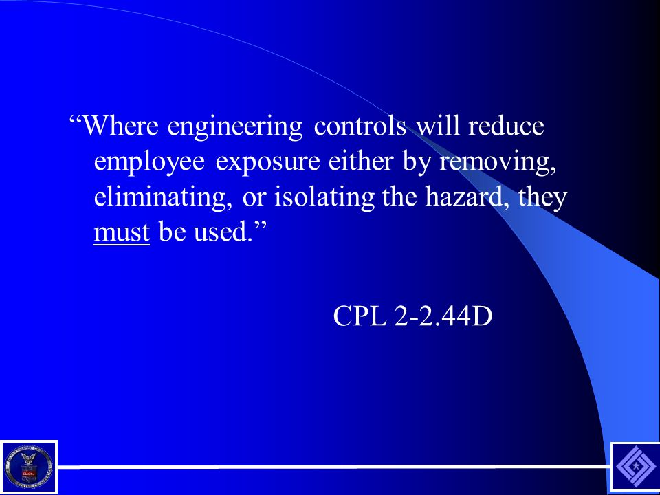 Where engineering controls will reduce employee exposure either by removing, eliminating, or isolating the hazard, they must be used.