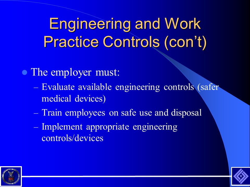 Engineering and Work Practice Controls (cont) The employer must: – Evaluate available engineering controls (safer medical devices) – Train employees on safe use and disposal – Implement appropriate engineering controls/devices