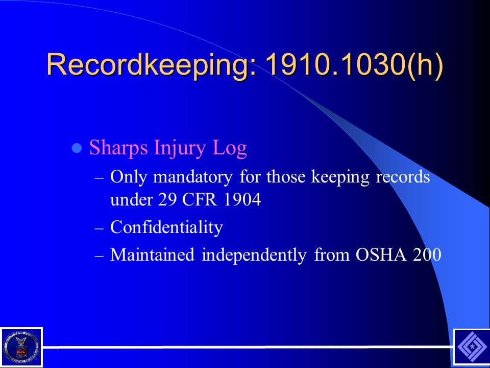 Recordkeeping: 1910.1030(h) Sharps Injury Log – Only mandatory for those keeping records under 29 CFR 1904 – Confidentiality – Maintained independently from OSHA 200