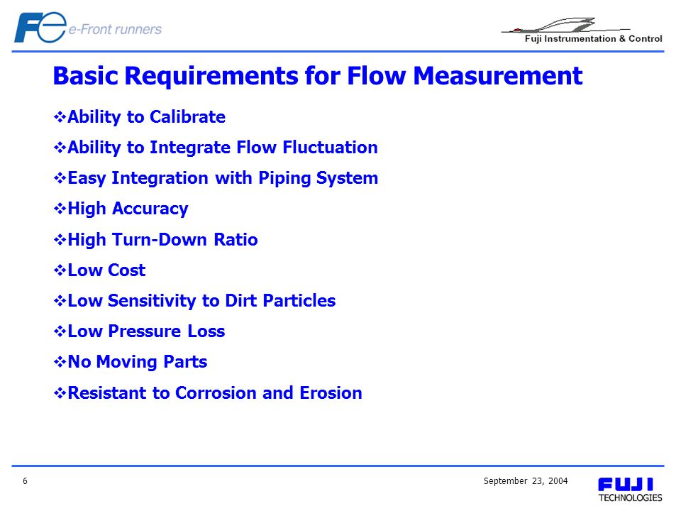 September 23, 20046 Ability to Calibrate Ability to Integrate Flow Fluctuation Easy Integration with Piping System High Accuracy High Turn-Down Ratio
