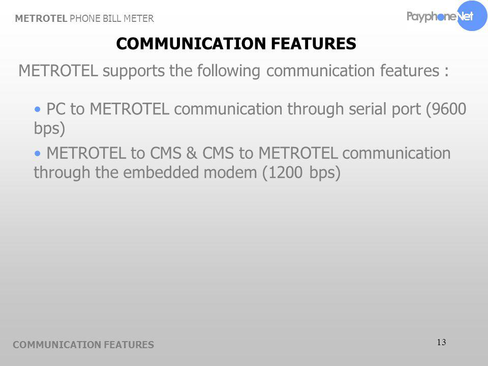 13 COMMUNICATION FEATURES METROTEL supports the following communication features : PC to METROTEL communication through serial port (9600 bps) METROTE