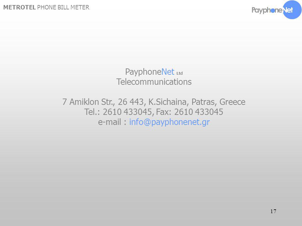 17 METROTEL PHONE BILL METER PayphoneNet Ltd Telecommunications 7 Amiklon Str., 26 443, K.Sichaina, Patras, Greece Tel.: 2610 433045, Fax: 2610 433045