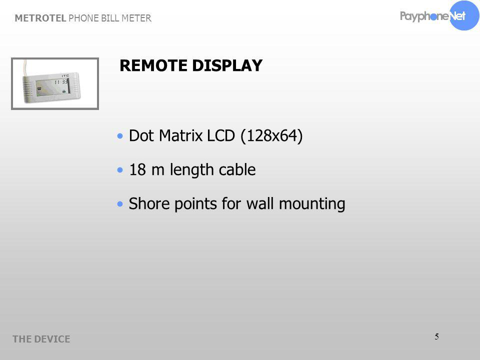 5 REMOTE DISPLAY Dot Matrix LCD (128x64) 18 m length cable Shore points for wall mounting METROTEL PHONE BILL METER THE DEVICE