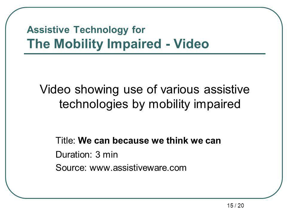 15 / 20 Assistive Technology for The Mobility Impaired - Video Video showing use of various assistive technologies by mobility impaired Title: We can because we think we can Duration: 3 min Source: www.assistiveware.com