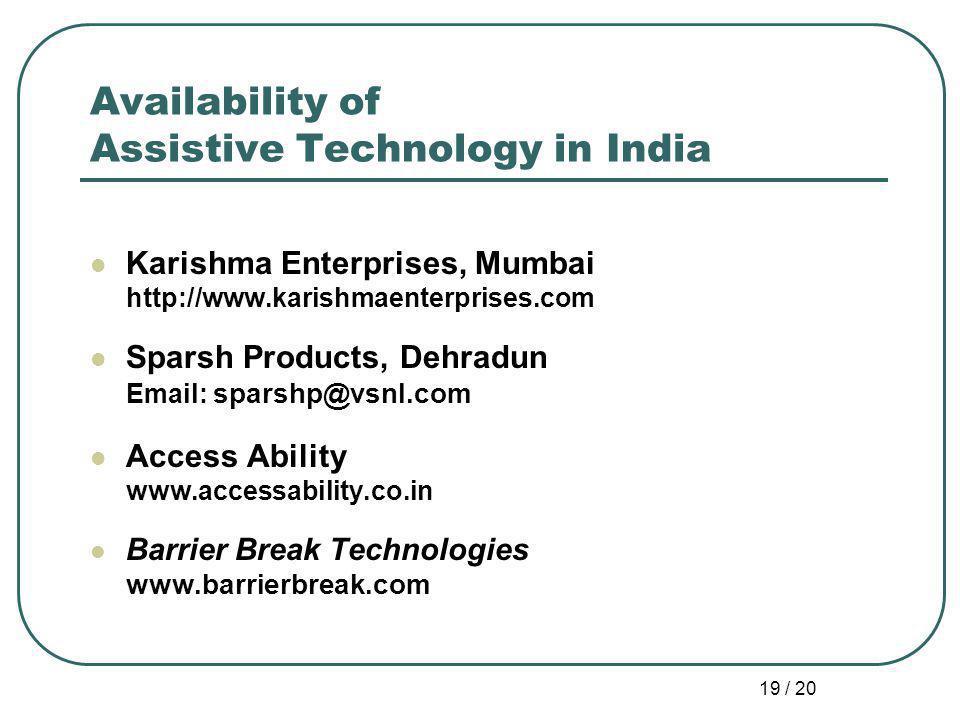 19 / 20 Availability of Assistive Technology in India Karishma Enterprises, Mumbai http://www.karishmaenterprises.com Sparsh Products, Dehradun Email: sparshp@vsnl.com Access Ability www.accessability.co.in Barrier Break Technologies www.barrierbreak.com