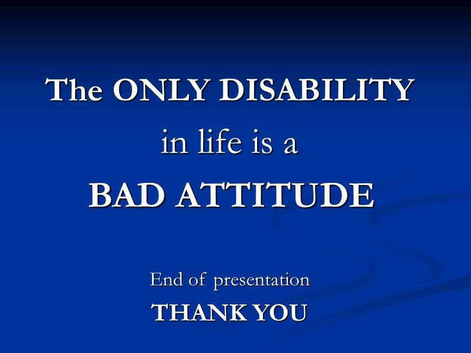The ONLY DISABILITY in life is a BAD ATTITUDE BAD ATTITUDE End of presentation THANK YOU