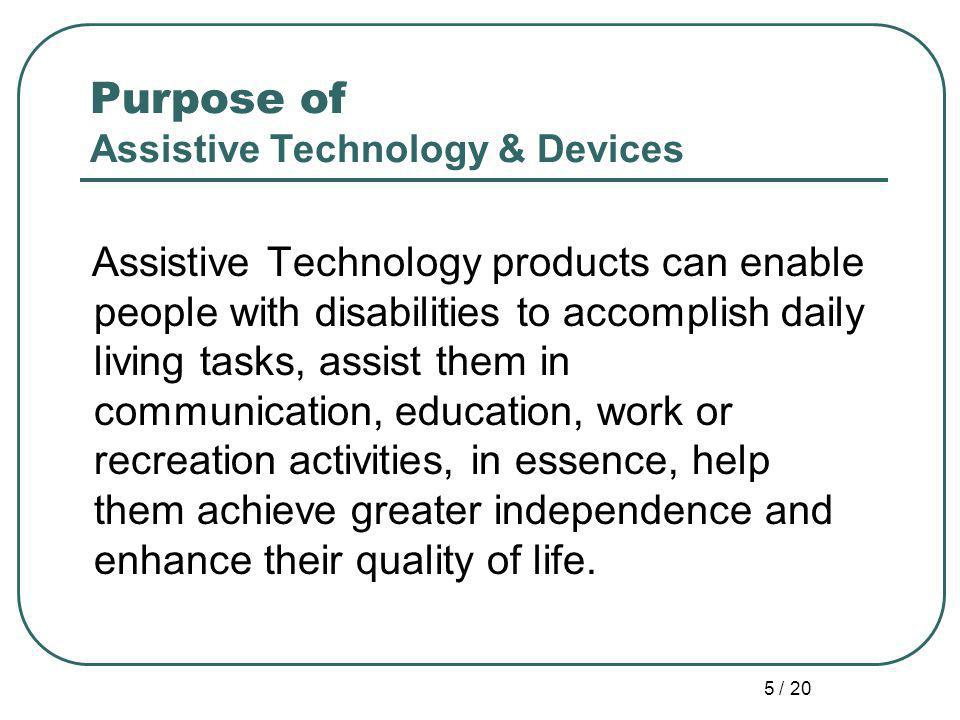 5 / 20 Purpose of Assistive Technology & Devices Assistive Technology products can enable people with disabilities to accomplish daily living tasks, assist them in communication, education, work or recreation activities, in essence, help them achieve greater independence and enhance their quality of life.