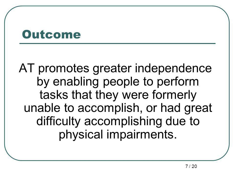 7 / 20 Outcome AT promotes greater independence by enabling people to perform tasks that they were formerly unable to accomplish, or had great difficulty accomplishing due to physical impairments.