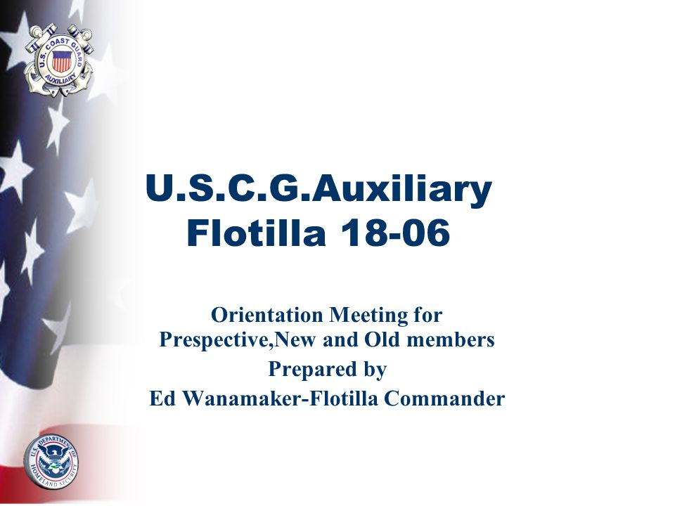 U.S.C.G.Auxiliary Flotilla Orientation Meeting for Prespective,New and Old members Prepared by Ed Wanamaker-Flotilla Commander