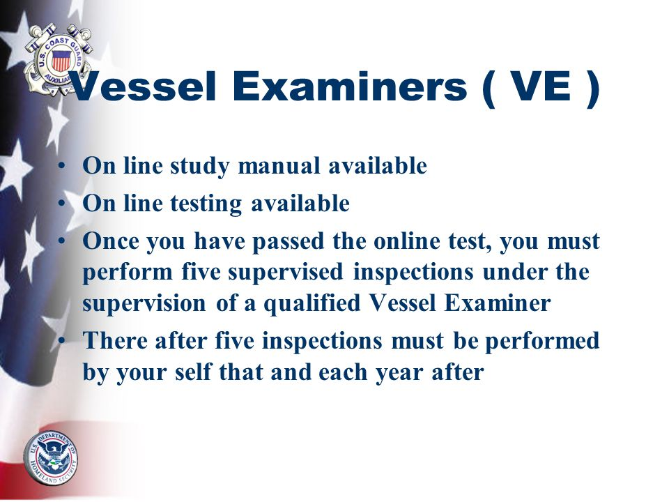 Vessel Examiners ( VE ) On line study manual available On line testing available Once you have passed the online test, you must perform five supervise