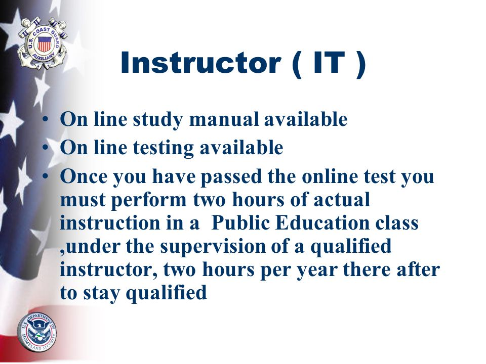Instructor ( IT ) On line study manual available On line testing available Once you have passed the online test you must perform two hours of actual instruction in a Public Education class,under the supervision of a qualified instructor, two hours per year there after to stay qualified