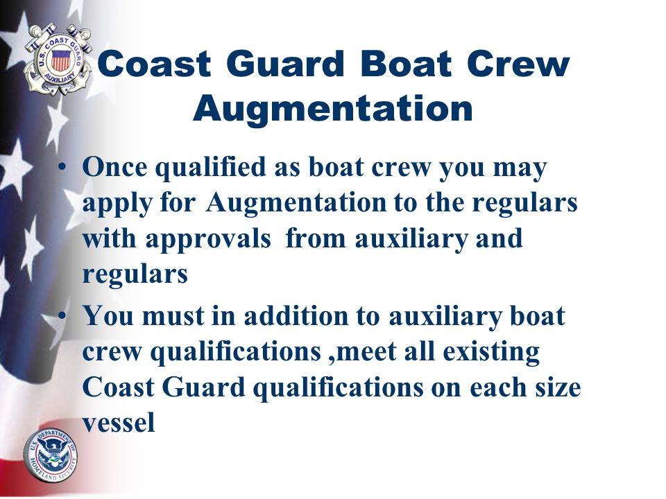 Coast Guard Boat Crew Augmentation Once qualified as boat crew you may apply for Augmentation to the regulars with approvals from auxiliary and regulars You must in addition to auxiliary boat crew qualifications,meet all existing Coast Guard qualifications on each size vessel