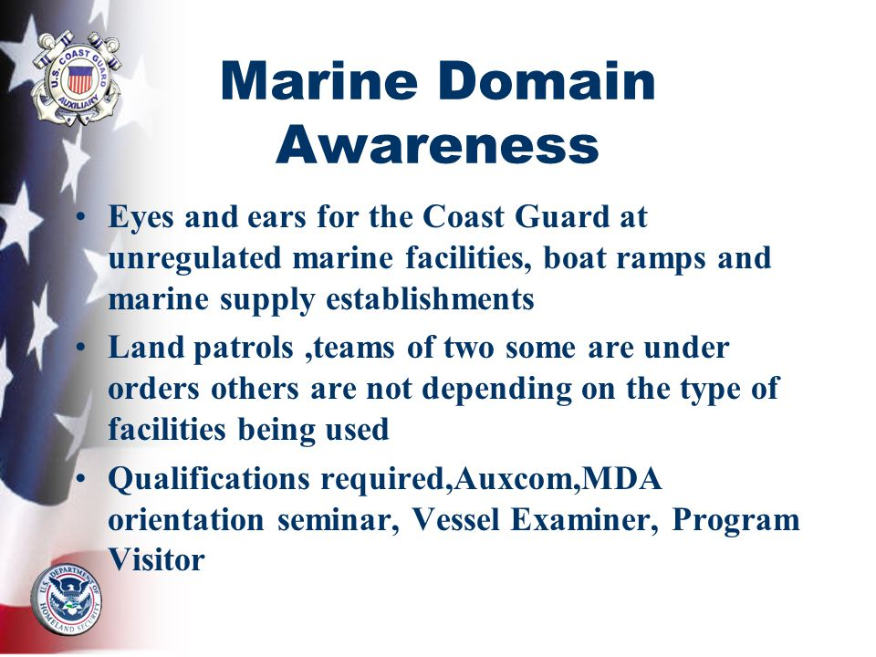 Marine Domain Awareness Eyes and ears for the Coast Guard at unregulated marine facilities, boat ramps and marine supply establishments Land patrols,teams of two some are under orders others are not depending on the type of facilities being used Qualifications required,Auxcom,MDA orientation seminar, Vessel Examiner, Program Visitor