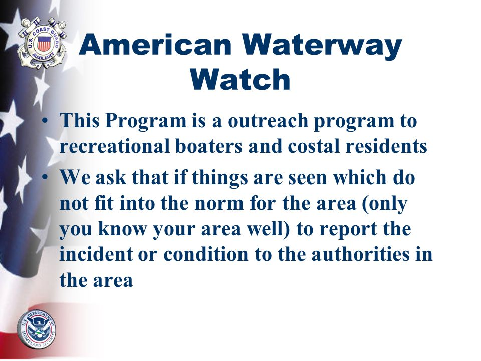 American Waterway Watch This Program is a outreach program to recreational boaters and costal residents We ask that if things are seen which do not fit into the norm for the area (only you know your area well) to report the incident or condition to the authorities in the area