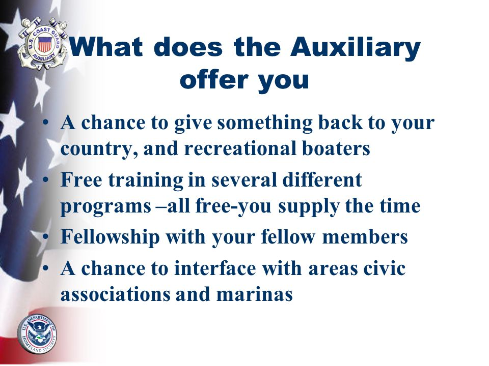 What does the Auxiliary offer you A chance to give something back to your country, and recreational boaters Free training in several different programs –all free-you supply the time Fellowship with your fellow members A chance to interface with areas civic associations and marinas
