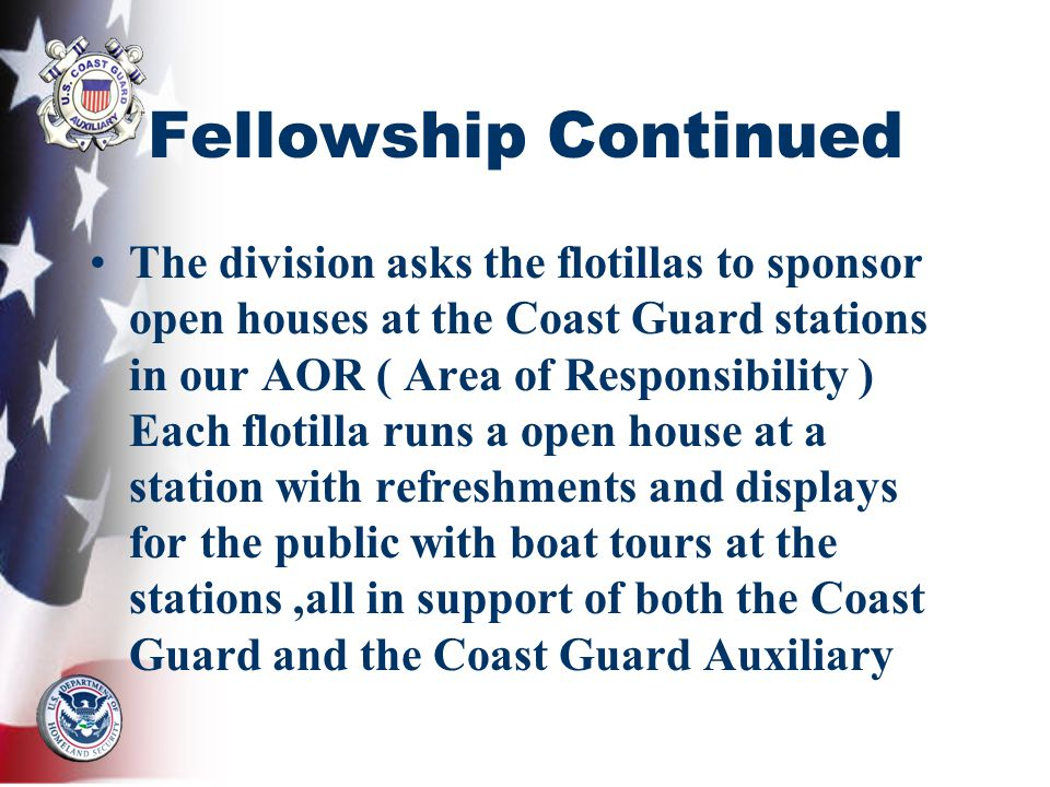 Fellowship Continued The division asks the flotillas to sponsor open houses at the Coast Guard stations in our AOR ( Area of Responsibility ) Each flotilla runs a open house at a station with refreshments and displays for the public with boat tours at the stations,all in support of both the Coast Guard and the Coast Guard Auxiliary