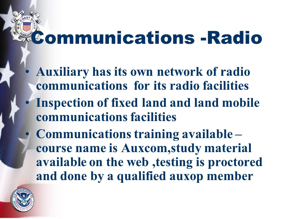 Communications -Radio Auxiliary has its own network of radio communications for its radio facilities Inspection of fixed land and land mobile communications facilities Communications training available – course name is Auxcom,study material available on the web,testing is proctored and done by a qualified auxop member
