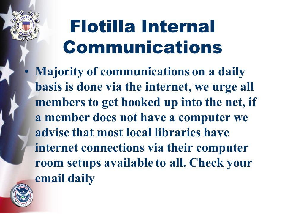 Flotilla Internal Communications Majority of communications on a daily basis is done via the internet, we urge all members to get hooked up into the net, if a member does not have a computer we advise that most local libraries have internet connections via their computer room setups available to all.