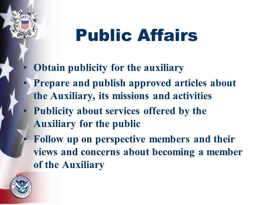 Public Affairs Obtain publicity for the auxiliary Prepare and publish approved articles about the Auxiliary, its missions and activities Publicity about services offered by the Auxiliary for the public Follow up on perspective members and their views and concerns about becoming a member of the Auxiliary