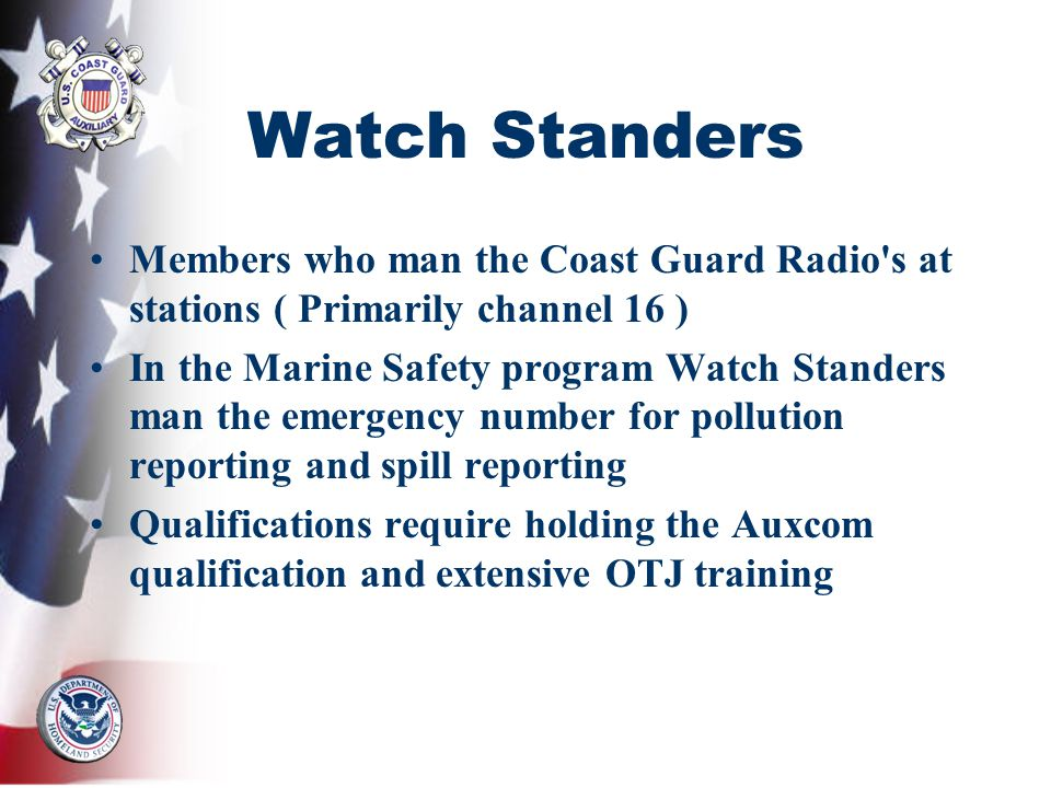 Watch Standers Members who man the Coast Guard Radio's at stations ( Primarily channel 16 ) In the Marine Safety program Watch Standers man the emerge
