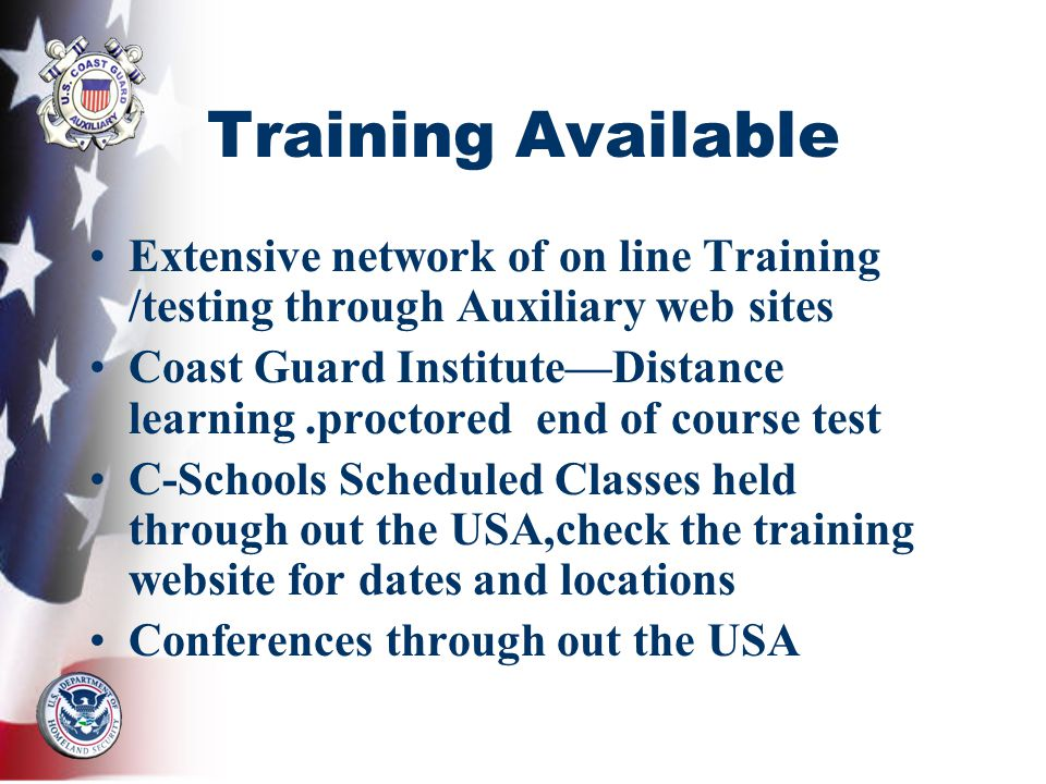 Training Available Extensive network of on line Training /testing through Auxiliary web sites Coast Guard InstituteDistance learning.proctored end of course test C-Schools Scheduled Classes held through out the USA,check the training website for dates and locations Conferences through out the USA
