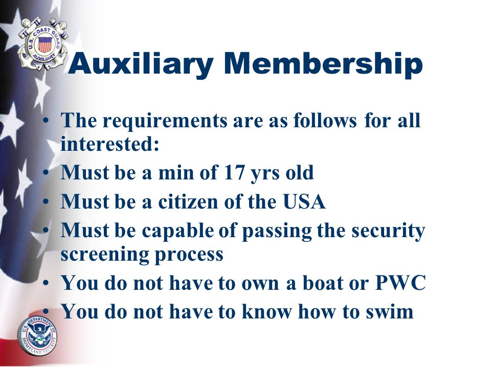Auxiliary Membership The requirements are as follows for all interested: Must be a min of 17 yrs old Must be a citizen of the USA Must be capable of passing the security screening process You do not have to own a boat or PWC You do not have to know how to swim