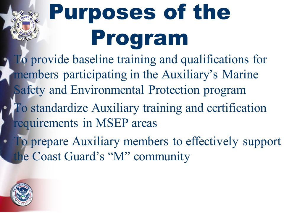 Purposes of the Program To provide baseline training and qualifications for members participating in the Auxiliarys Marine Safety and Environmental Protection program To standardize Auxiliary training and certification requirements in MSEP areas To prepare Auxiliary members to effectively support the Coast Guards M community