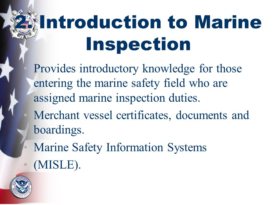 2. Introduction to Marine Inspection Provides introductory knowledge for those entering the marine safety field who are assigned marine inspection dut