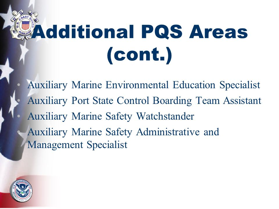 Additional PQS Areas (cont.) Auxiliary Marine Environmental Education Specialist Auxiliary Port State Control Boarding Team Assistant Auxiliary Marine Safety Watchstander Auxiliary Marine Safety Administrative and Management Specialist