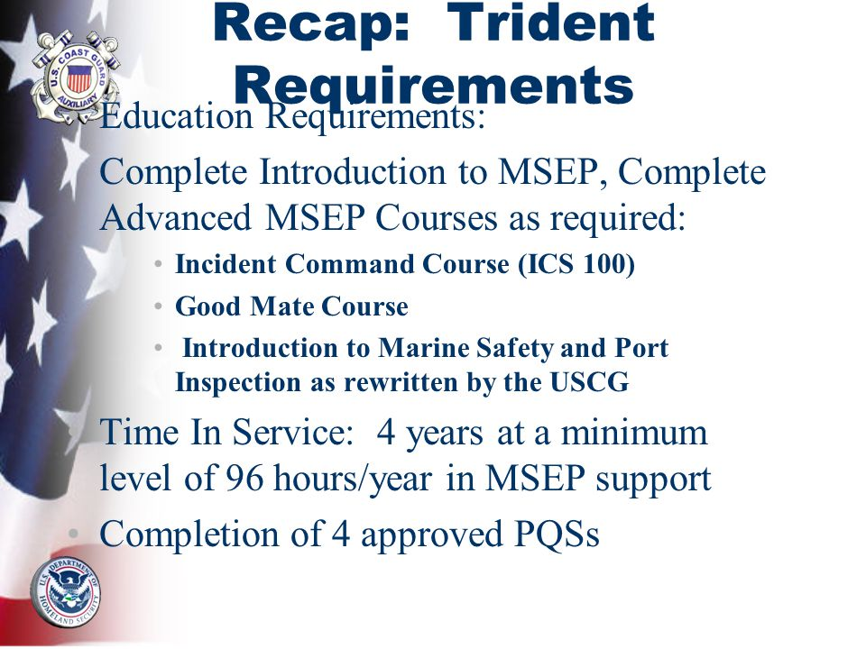 Recap: Trident Requirements Education Requirements: Complete Introduction to MSEP, Complete Advanced MSEP Courses as required: Incident Command Course (ICS 100) Good Mate Course Introduction to Marine Safety and Port Inspection as rewritten by the USCG Time In Service: 4 years at a minimum level of 96 hours/year in MSEP support Completion of 4 approved PQSs