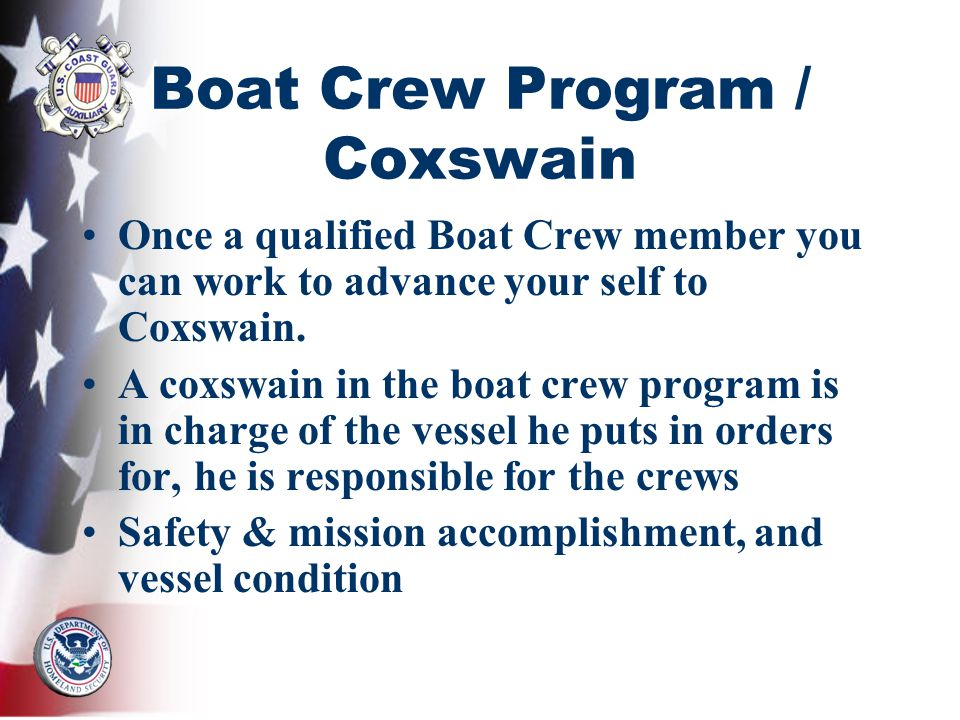 Boat Crew Program / Coxswain Once a qualified Boat Crew member you can work to advance your self to Coxswain. A coxswain in the boat crew program is i