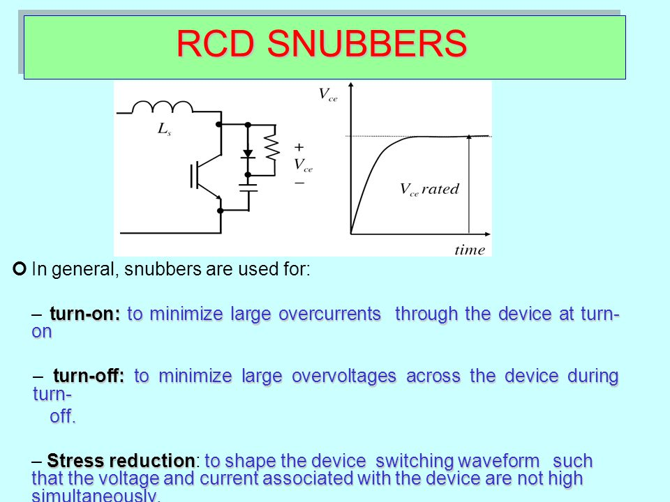 RCD SNUBBERS In general, snubbers are used for: turn-on:to minimize large overcurrents through the device at turn- on – turn-on: to minimize large ove