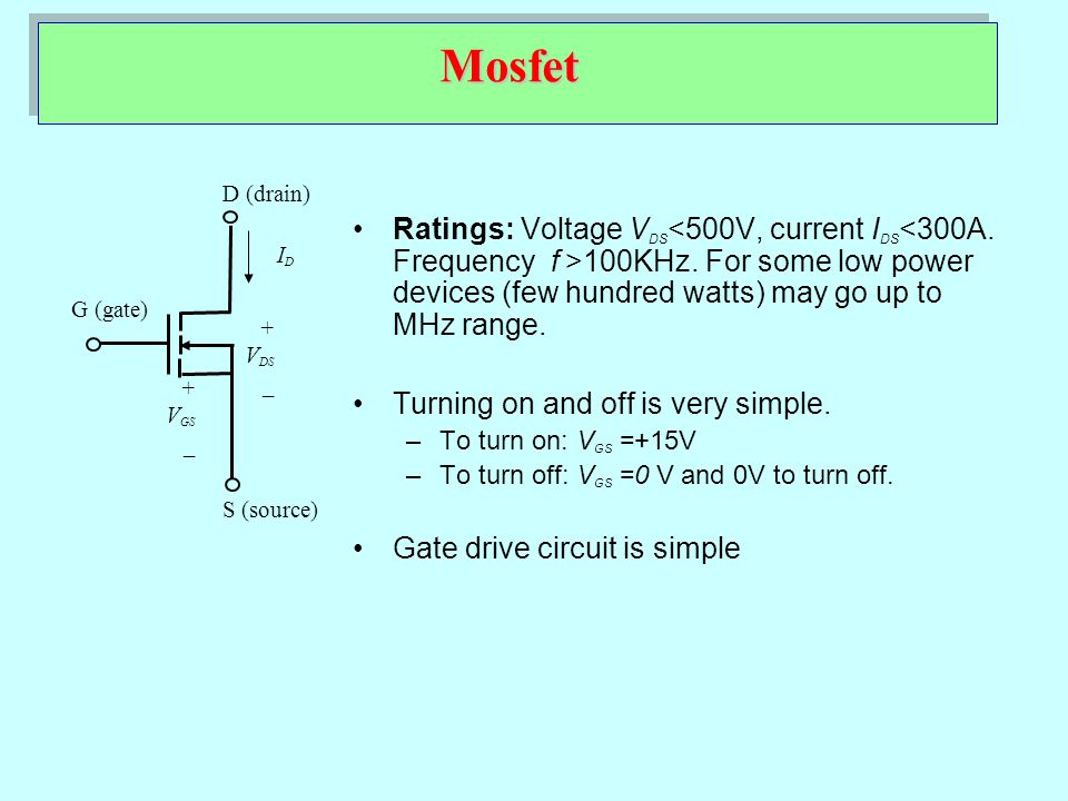 Mosfet + V DS _ IDID D (drain) G (gate) S (source) + V GS _ Ratings: Voltage V DS 100KHz. For some low power devices (few hundred watts) may go up to