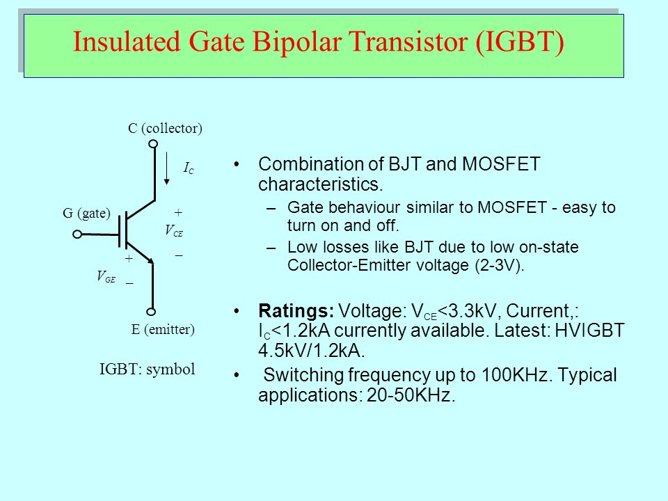 Insulated Gate Bipolar Transistor (IGBT) IGBT: symbol + V CE _ ICIC C (collector) G (gate) E (emitter) + V GE _ Combination of BJT and MOSFET characte