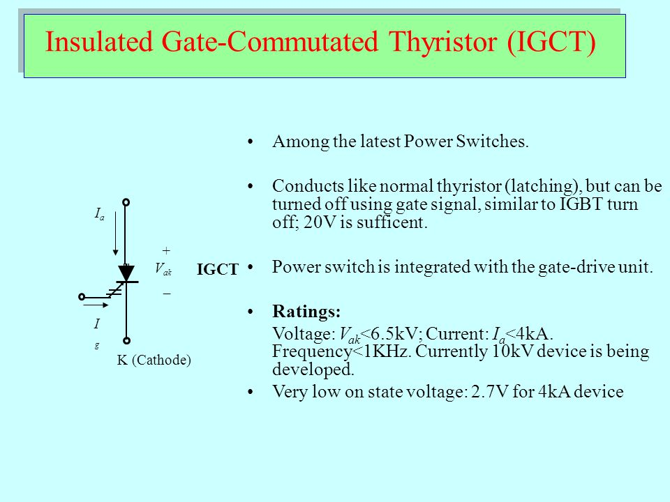 Insulated Gate-Commutated Thyristor (IGCT) K (Cathode) + V ak _ IaIa IgIg IGCT Among the latest Power Switches. Conducts like normal thyristor (latchi