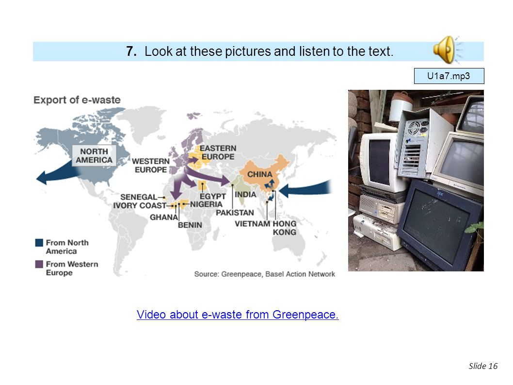 slide Slide 16 7. Look at these pictures and listen to the text. Video about e-waste from Greenpeace. U1a7.mp3