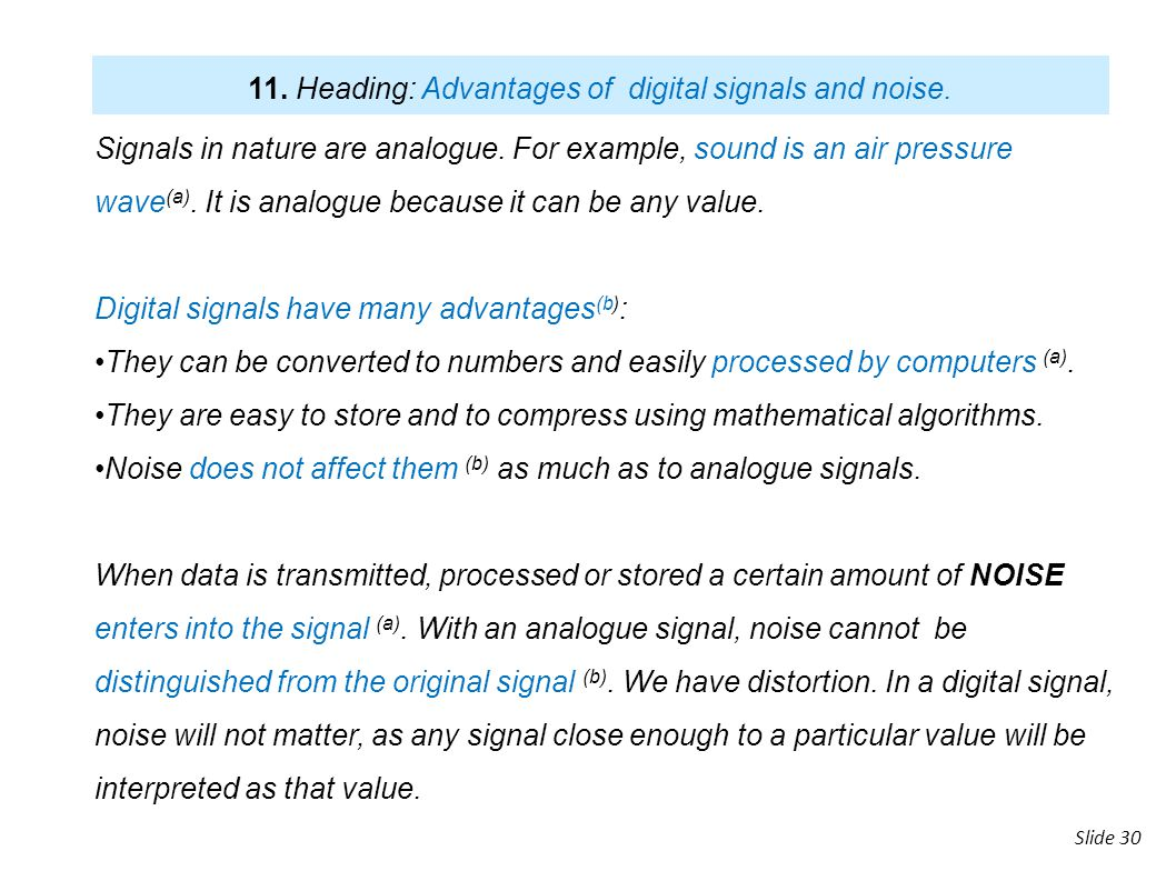 slide Slide 30 Signals in nature are analogue. For example, sound is an air pressure wave (a). It is analogue because it can be any value. Digital sig